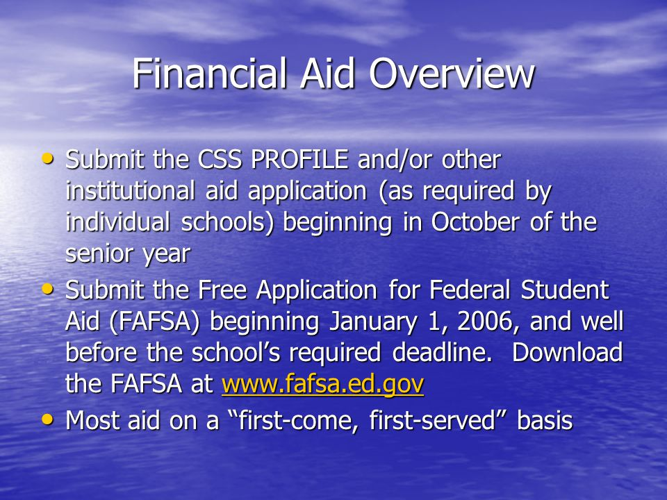 Financial Aid Overview Submit the CSS PROFILE and/or other institutional aid application (as required by individual schools) beginning in October of the senior year Submit the CSS PROFILE and/or other institutional aid application (as required by individual schools) beginning in October of the senior year Submit the Free Application for Federal Student Aid (FAFSA) beginning January 1, 2006, and well before the school's required deadline.