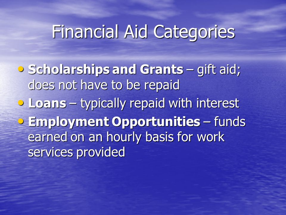 Financial Aid Categories Scholarships and Grants – gift aid; does not have to be repaid Scholarships and Grants – gift aid; does not have to be repaid Loans – typically repaid with interest Loans – typically repaid with interest Employment Opportunities – funds earned on an hourly basis for work services provided Employment Opportunities – funds earned on an hourly basis for work services provided
