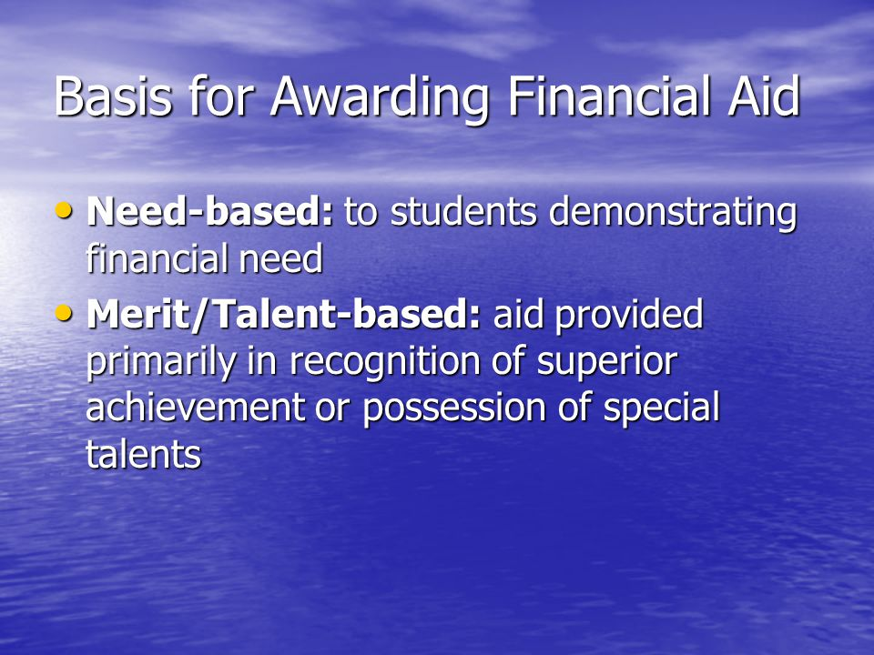 Basis for Awarding Financial Aid Need-based: to students demonstrating financial need Need-based: to students demonstrating financial need Merit/Talent-based: aid provided primarily in recognition of superior achievement or possession of special talents Merit/Talent-based: aid provided primarily in recognition of superior achievement or possession of special talents