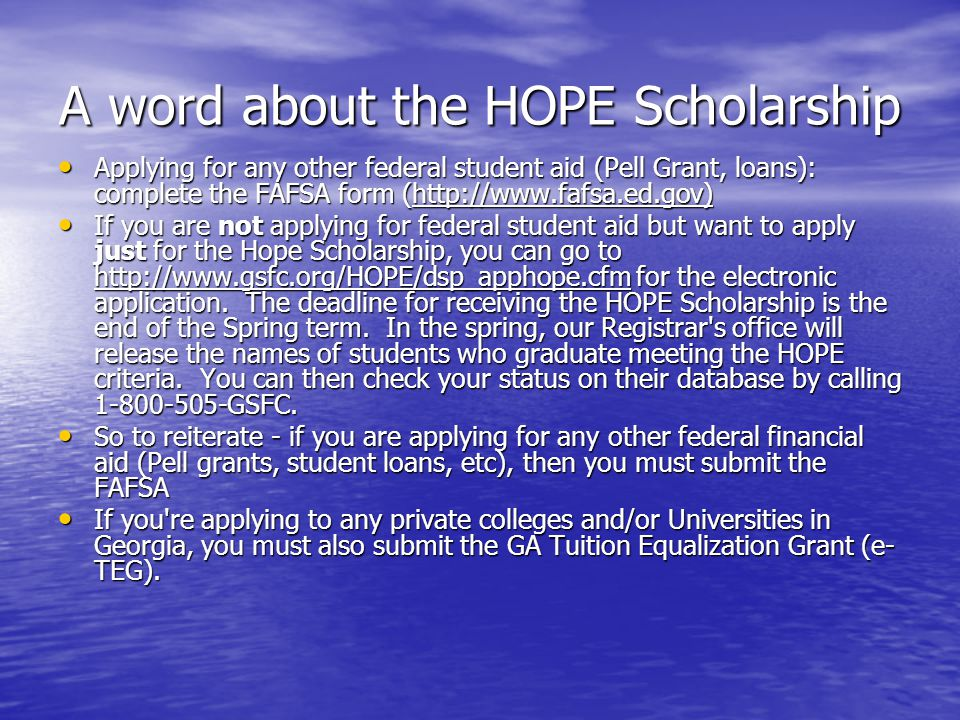 A word about the HOPE Scholarship Applying for any other federal student aid (Pell Grant, loans): complete the FAFSA form (http://www.fafsa.ed.gov) Applying for any other federal student aid (Pell Grant, loans): complete the FAFSA form (http://www.fafsa.ed.gov) If you are not applying for federal student aid but want to apply just for the Hope Scholarship, you can go to http://www.gsfc.org/HOPE/dsp_apphope.cfm for the electronic application.