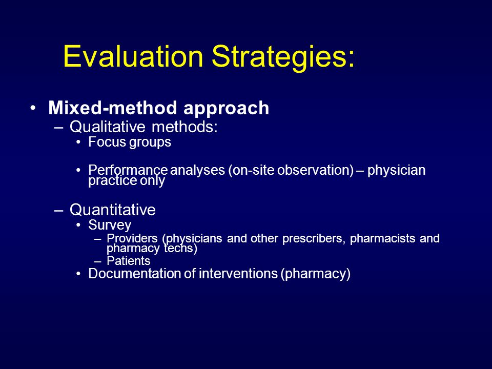 Evaluation Strategies: Mixed-method approach –Qualitative methods: Focus groups Performance analyses (on-site observation) – physician practice only –Quantitative Survey –Providers (physicians and other prescribers, pharmacists and pharmacy techs) –Patients Documentation of interventions (pharmacy)