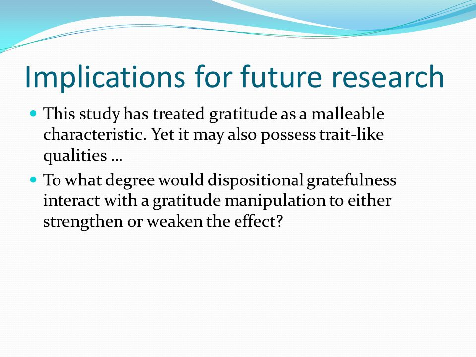 Implications for future research This study has treated gratitude as a malleable characteristic.