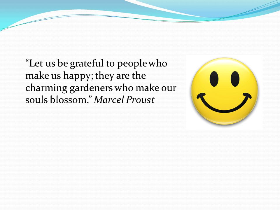 Let us be grateful to people who make us happy; they are the charming gardeners who make our souls blossom. Marcel Proust