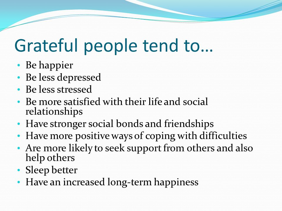 Grateful people tend to… Be happier Be less depressed Be less stressed Be more satisfied with their life and social relationships Have stronger social bonds and friendships Have more positive ways of coping with difficulties Are more likely to seek support from others and also help others Sleep better Have an increased long-term happiness
