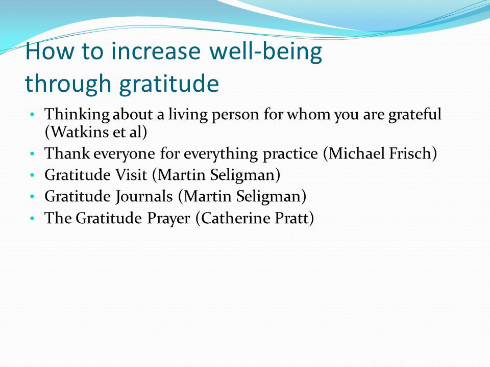How to increase well-being through gratitude Thinking about a living person for whom you are grateful (Watkins et al) Thank everyone for everything practice (Michael Frisch) Gratitude Visit (Martin Seligman) Gratitude Journals (Martin Seligman) The Gratitude Prayer (Catherine Pratt)