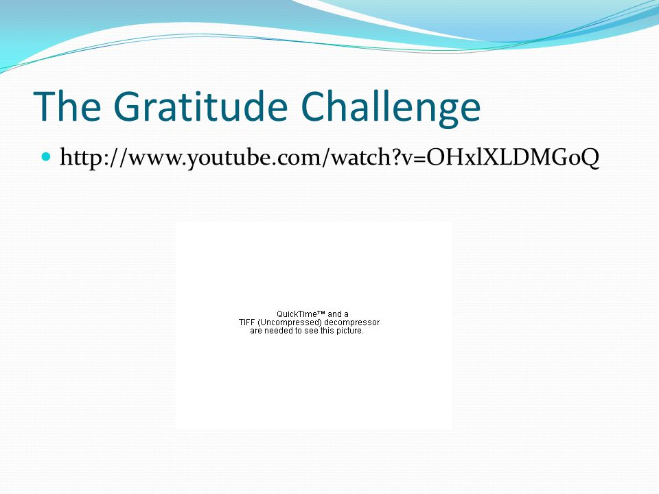 The Gratitude Challenge http://www.youtube.com/watch v=OHxlXLDMG0Q