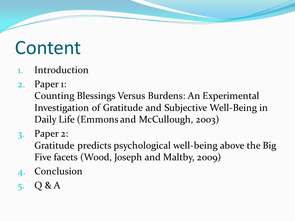 Content 1.Introduction 2.Paper 1: Counting Blessings Versus Burdens: An Experimental Investigation of Gratitude and Subjective Well-Being in Daily Life (Emmons and McCullough, 2003) 3.Paper 2: Gratitude predicts psychological well-being above the Big Five facets (Wood, Joseph and Maltby, 2009) 4.Conclusion 5.Q & A