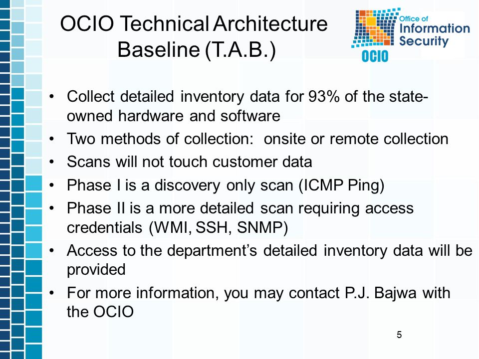 5 OCIO Technical Architecture Baseline (T.A.B.) Collect detailed inventory data for 93% of the state- owned hardware and software Two methods of collection: onsite or remote collection Scans will not touch customer data Phase I is a discovery only scan (ICMP Ping) Phase II is a more detailed scan requiring access credentials (WMI, SSH, SNMP) Access to the department's detailed inventory data will be provided For more information, you may contact P.J.