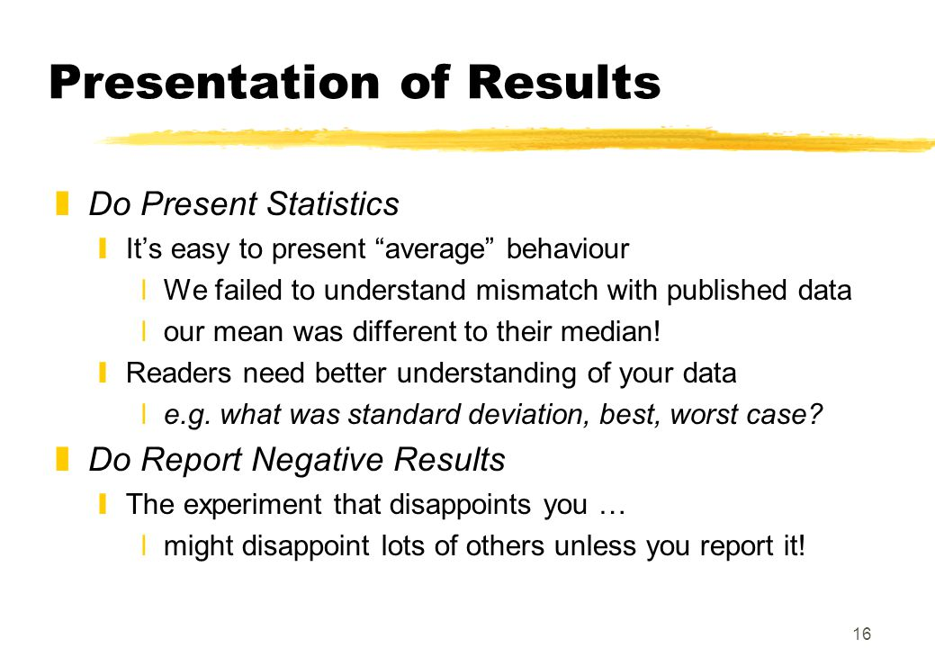 "16 Presentation of Results zDo Present Statistics yIt's easy to present ""average"" behaviour xWe failed to understand mismatch with published data xour"