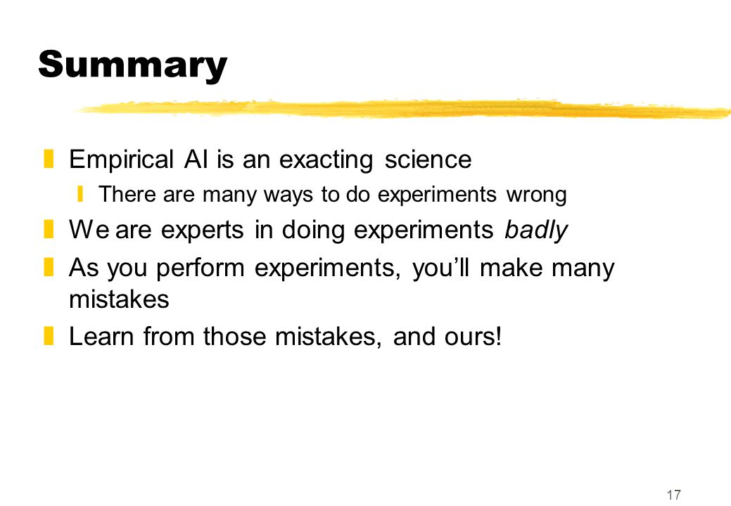 17 Summary zEmpirical AI is an exacting science yThere are many ways to do experiments wrong zWe are experts in doing experiments badly zAs you perfor