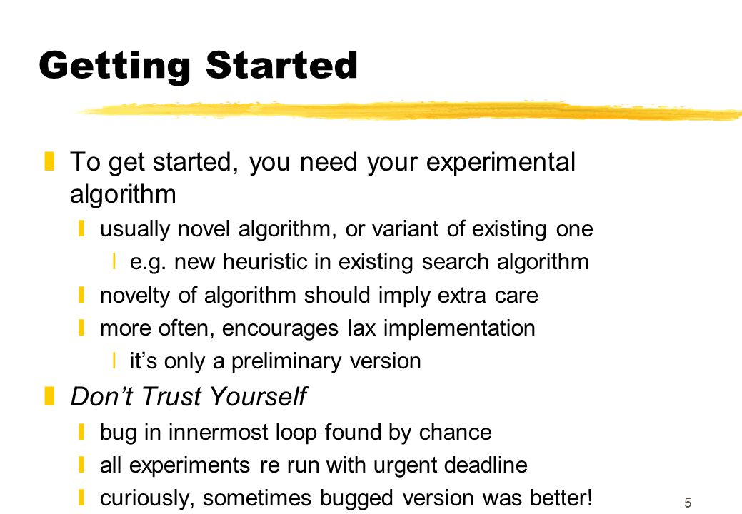5 Getting Started zTo get started, you need your experimental algorithm yusually novel algorithm, or variant of existing one xe.g. new heuristic in ex
