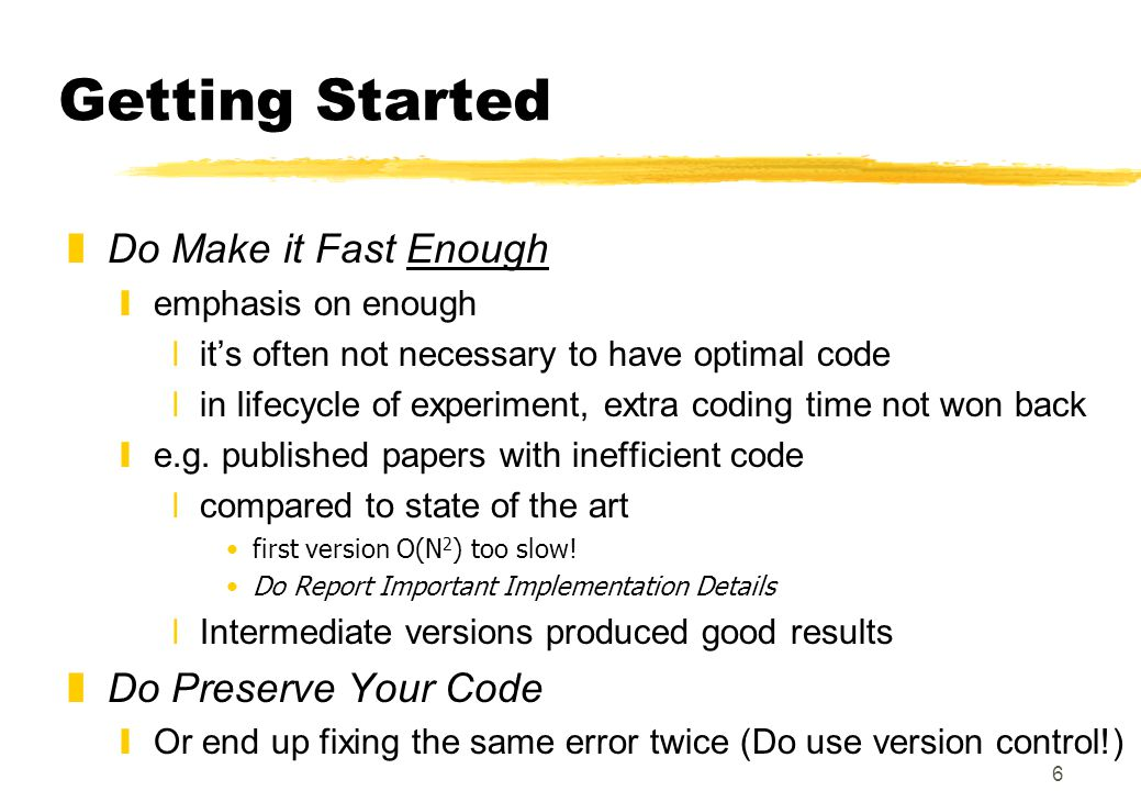 6 Getting Started zDo Make it Fast Enough yemphasis on enough xit's often not necessary to have optimal code xin lifecycle of experiment, extra coding