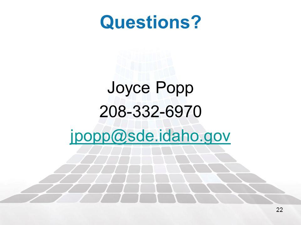 22 Questions? Joyce Popp 208-332-6970 jpopp@sde.idaho.gov