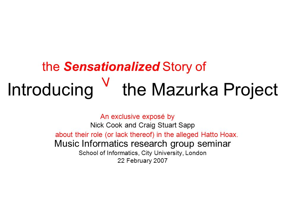 Introducing the Mazurka Project Nick Cook and Craig Stuart Sapp Music Informatics research group seminar School of Informatics, City University, London 22 February 2007 the Sensationalized Story of An exclusive exposé by about their role (or lack thereof) in the alleged Hatto Hoax.