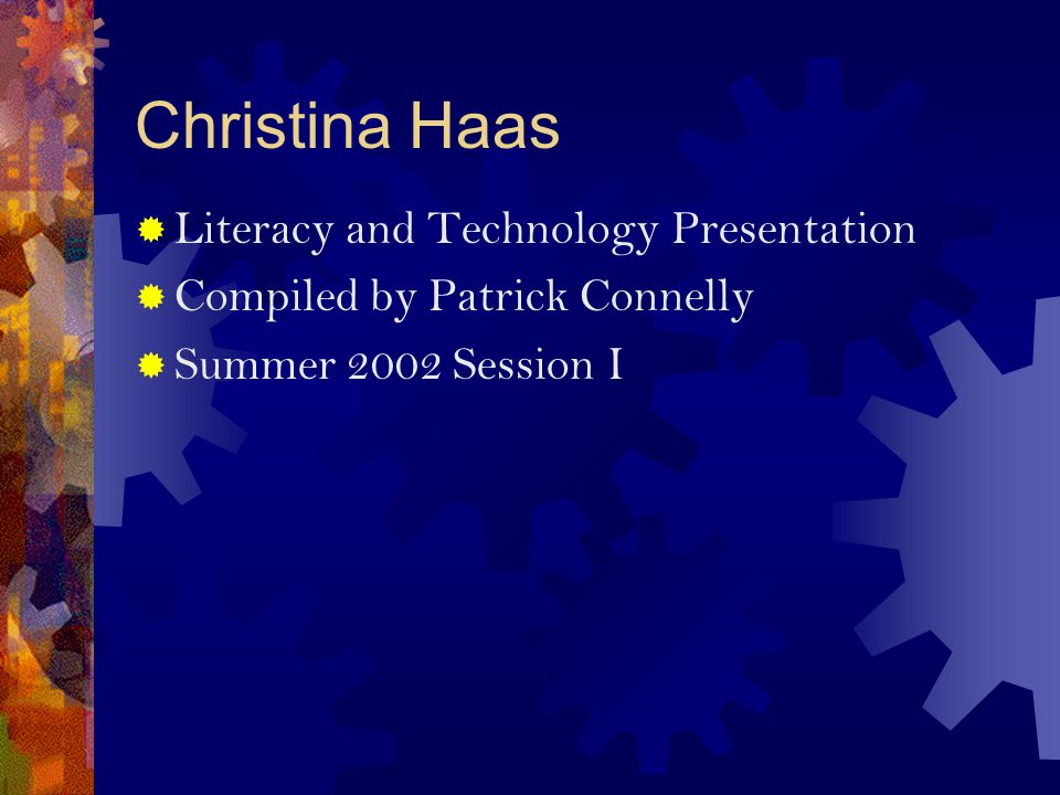 Christina Haas  Literacy and Technology Presentation  Compiled by Patrick Connelly  Summer 2002 Session I