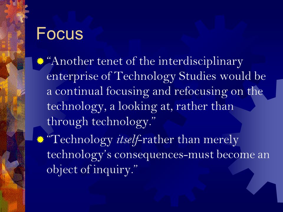 Focus  Another tenet of the interdisciplinary enterprise of Technology Studies would be a continual focusing and refocusing on the technology, a looking at, rather than through technology.  Technology itself -rather than merely technology's consequences-must become an object of inquiry.