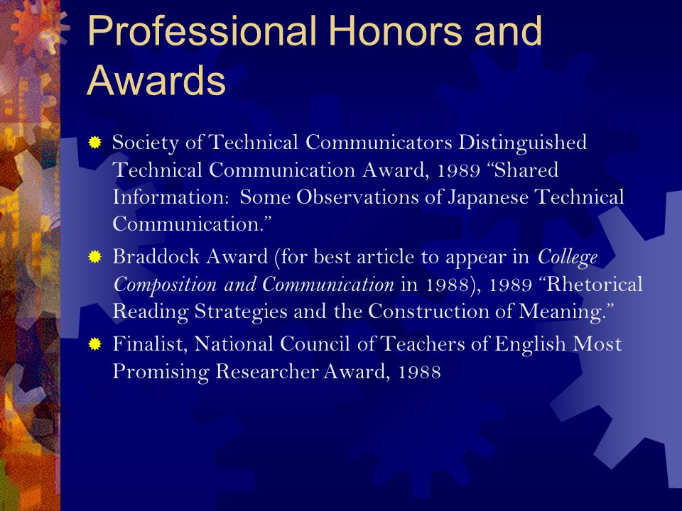 Professional Honors and Awards  Society of Technical Communicators Distinguished Technical Communication Award, 1989 Shared Information: Some Observations of Japanese Technical Communication.  Braddock Award (for best article to appear in College Composition and Communication in 1988), 1989 Rhetorical Reading Strategies and the Construction of Meaning.  Finalist, National Council of Teachers of English Most Promising Researcher Award, 1988