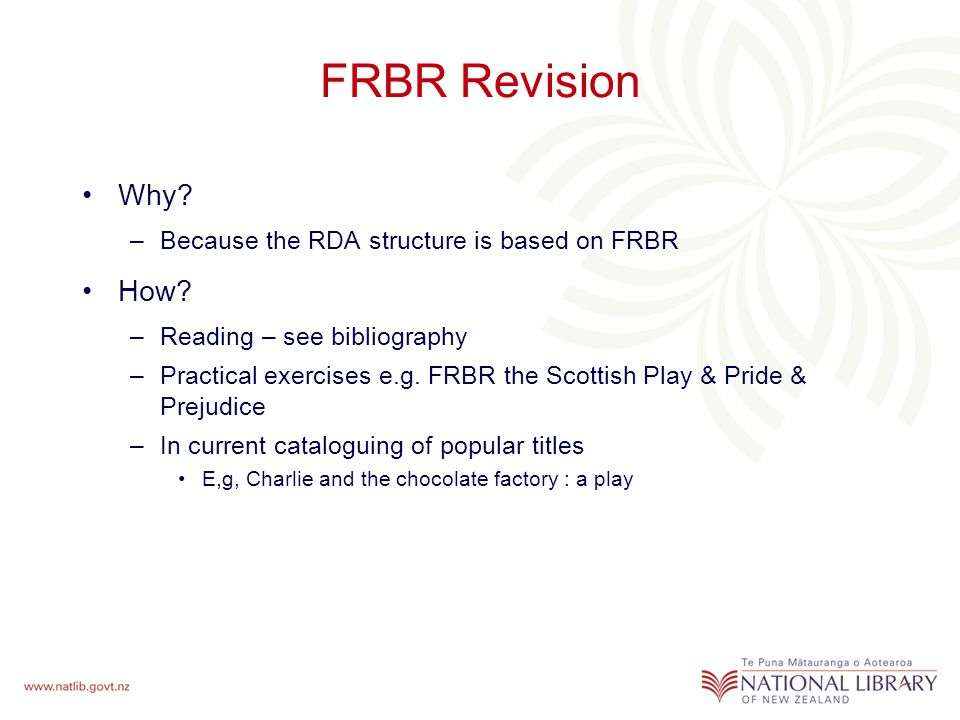 FRBR Revision Why. –Because the RDA structure is based on FRBR How.