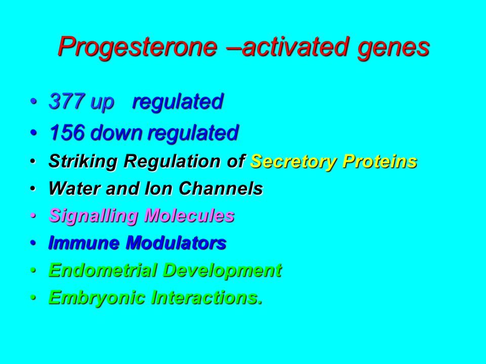 Progesterone –activated genes 377 up regulated377 up regulated 156 down regulated156 down regulated Striking Regulation of Secretory ProteinsStriking Regulation of Secretory Proteins Water and Ion ChannelsWater and Ion Channels Signalling MoleculesSignalling Molecules Immune ModulatorsImmune Modulators Endometrial DevelopmentEndometrial Development Embryonic Interactions.Embryonic Interactions.