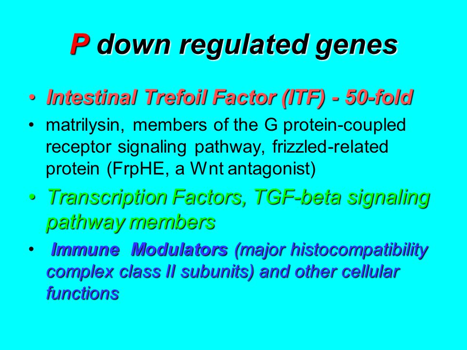 P down regulated genes Intestinal Trefoil Factor (ITF) - 50-foldIntestinal Trefoil Factor (ITF) - 50-fold matrilysin, members of the G protein-coupled receptor signaling pathway, frizzled-related protein (FrpHE, a Wnt antagonist) Transcription Factors, TGF-beta signaling pathway membersTranscription Factors, TGF-beta signaling pathway members Immune Modulators(major histocompatibility complex class II subunits) and other cellular functions Immune Modulators (major histocompatibility complex class II subunits) and other cellular functions