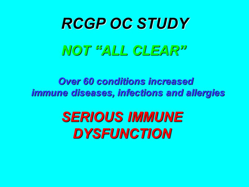 RCGP OC STUDY NOT ALL CLEAR NOT ALL CLEAR Over 60 conditions increased Over 60 conditions increased immune diseases, infections and allergies immune diseases, infections and allergies SERIOUS IMMUNE DYSFUNCTION DYSFUNCTION