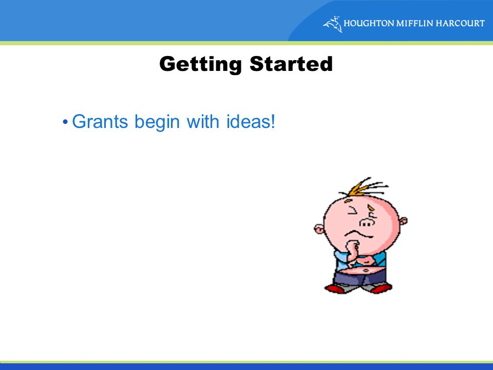 Getting Started Grants begin with ideas!
