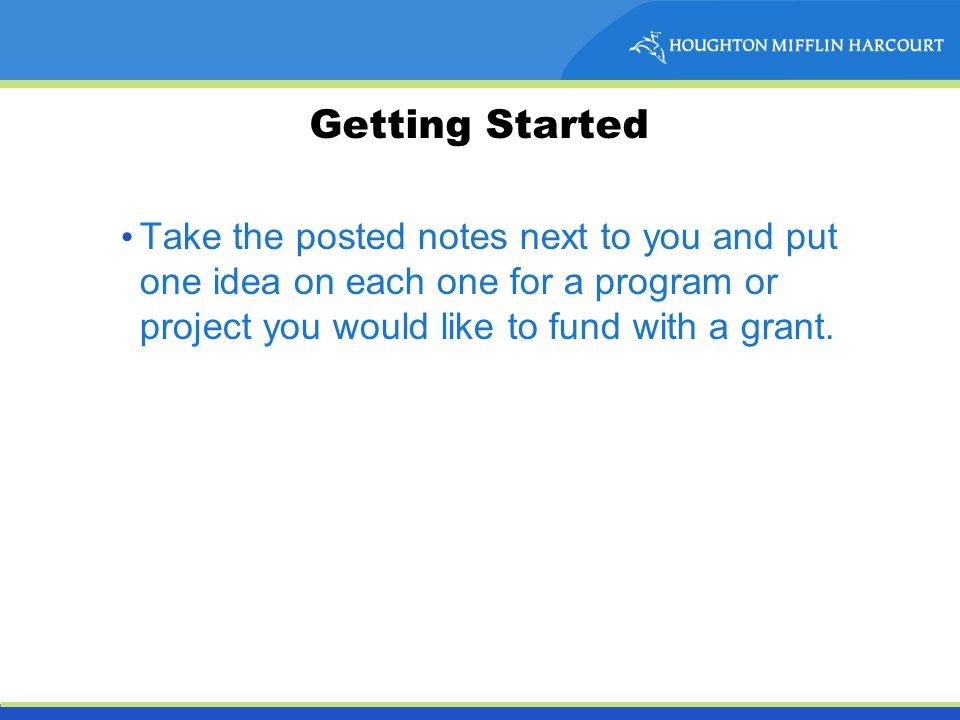 Getting Started Take the posted notes next to you and put one idea on each one for a program or project you would like to fund with a grant.