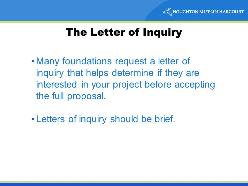 The Letter of Inquiry Many foundations request a letter of inquiry that helps determine if they are interested in your project before accepting the full proposal.