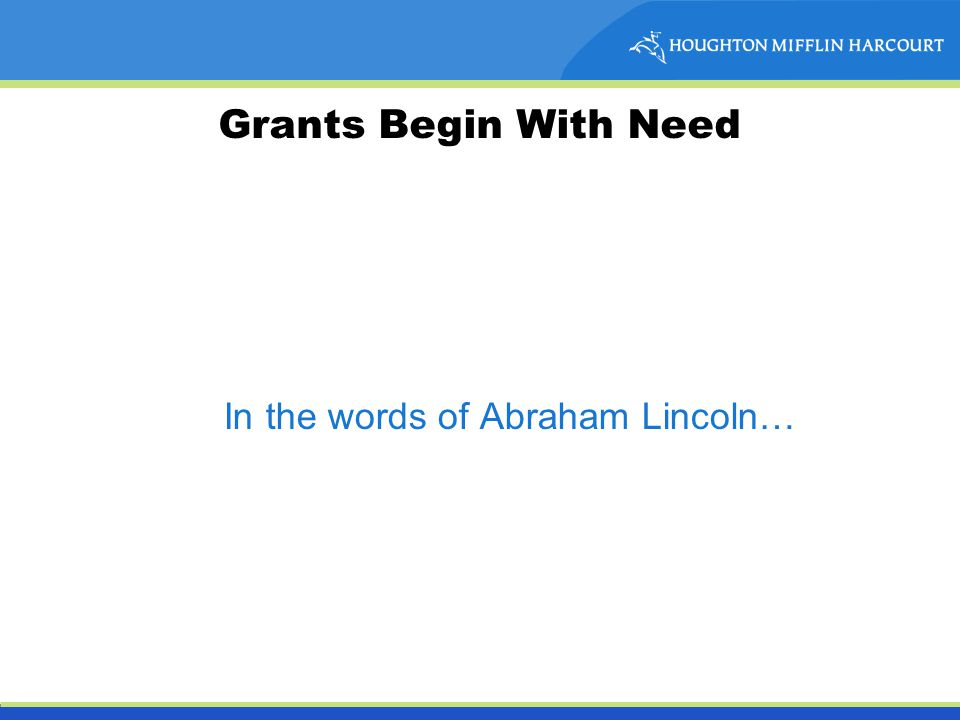 Grants Begin With Need In the words of Abraham Lincoln…