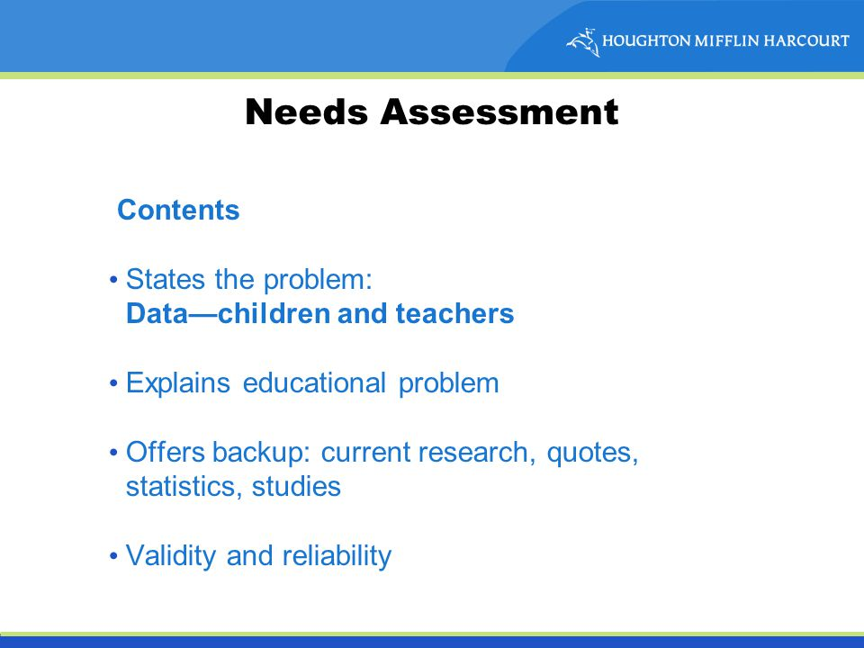 Needs Assessment Contents States the problem: Data—children and teachers Explains educational problem Offers backup: current research, quotes, statistics, studies Validity and reliability