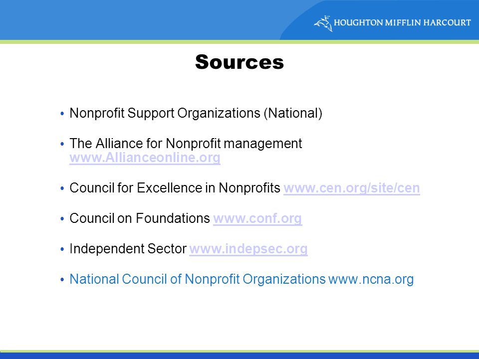 Sources Nonprofit Support Organizations (National) The Alliance for Nonprofit management www.Allianceonline.org www.Allianceonline.org Council for Excellence in Nonprofits www.cen.org/site/cenwww.cen.org/site/cen Council on Foundations www.conf.orgwww.conf.org Independent Sector www.indepsec.orgwww.indepsec.org National Council of Nonprofit Organizations www.ncna.org