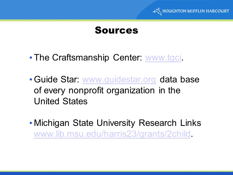 Sources The Craftsmanship Center: www.tgci.www.tgci Guide Star: www.guidestar.org data base of every nonprofit organization in the United Stateswww.guidestar.org Michigan State University Research Links www.lib.msu.edu/harris23/grants/2child.