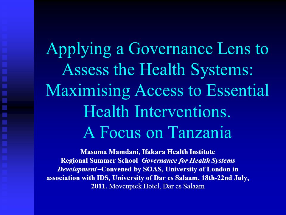 Applying a Governance Lens to Assess the Health Systems: Maximising Access to Essential Health Interventions. A Focus on Tanzania Masuma Mamdani, Ifak