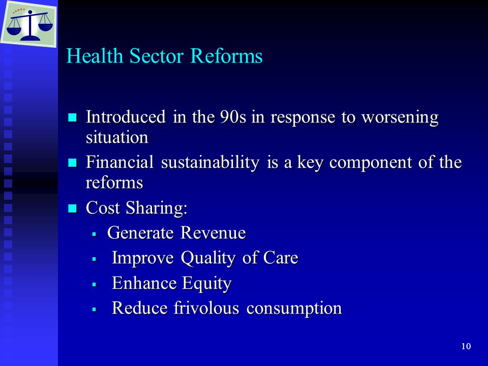 10 Health Sector Reforms Introduced in the 90s in response to worsening situation Introduced in the 90s in response to worsening situation Financial sustainability is a key component of the reforms Financial sustainability is a key component of the reforms Cost Sharing: Cost Sharing:  Generate Revenue  Improve Quality of Care  Enhance Equity  Reduce frivolous consumption