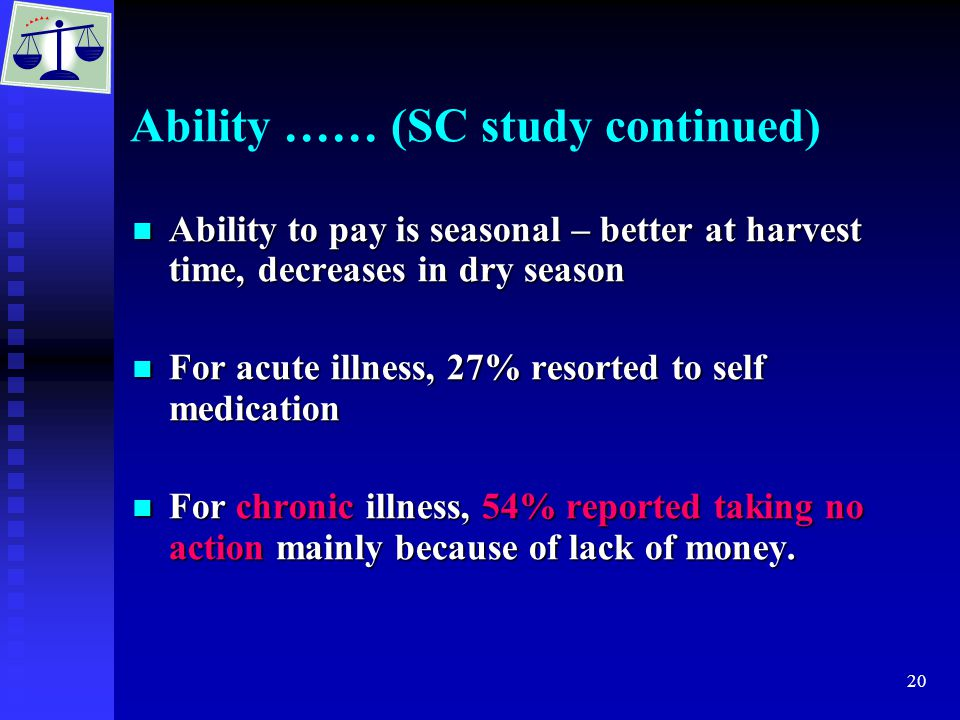 20 Ability …… (SC study continued) Ability to pay is seasonal – better at harvest time, decreases in dry season Ability to pay is seasonal – better at harvest time, decreases in dry season For acute illness, 27% resorted to self medication For acute illness, 27% resorted to self medication For chronic illness, 54% reported taking no action mainly because of lack of money.