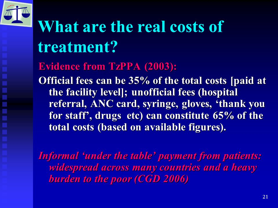 21 What are the real costs of treatment? Evidence from TzPPA (2003): Official fees can be 35% of the total costs [paid at the facility level]; unoffic