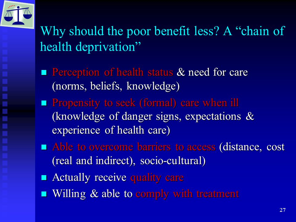 """27 Why should the poor benefit less? A """"chain of health deprivation"""" Perception of health status & need for care (norms, beliefs, knowledge) Perceptio"""