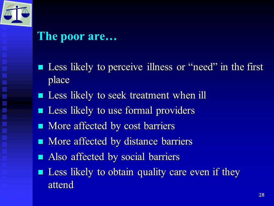 28 The poor are… Less likely to perceive illness or need in the first place Less likely to perceive illness or need in the first place Less likely to seek treatment when ill Less likely to seek treatment when ill Less likely to use formal providers Less likely to use formal providers More affected by cost barriers More affected by cost barriers More affected by distance barriers More affected by distance barriers Also affected by social barriers Also affected by social barriers Less likely to obtain quality care even if they attend Less likely to obtain quality care even if they attend