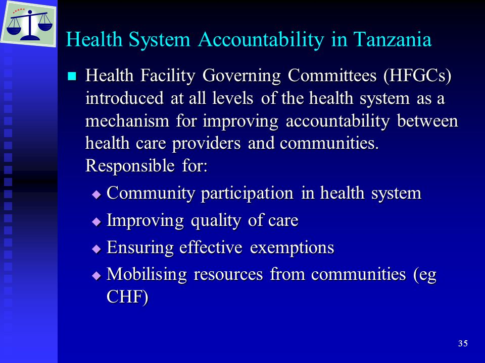 35 Health System Accountability in Tanzania Health Facility Governing Committees (HFGCs) introduced at all levels of the health system as a mechanism for improving accountability between health care providers and communities.