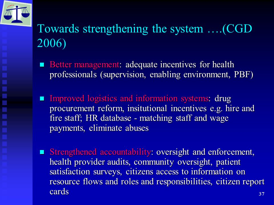 37 Towards strengthening the system ….(CGD 2006) Better management: adequate incentives for health professionals (supervision, enabling environment, P