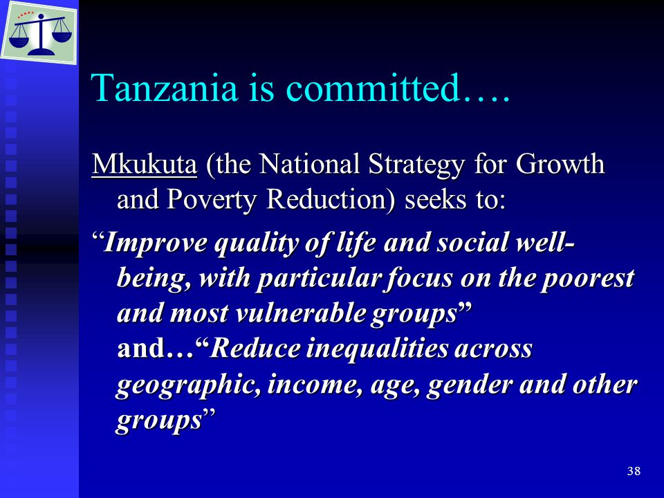 """38 Tanzania is committed…. Mkukuta (the National Strategy for Growth and Poverty Reduction) seeks to: """"Improve quality of life and social well- being,"""