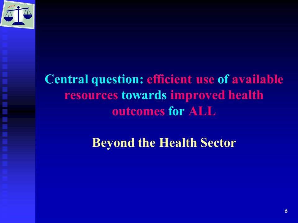 6 Central question: efficient use of available resources towards improved health outcomes for ALL Beyond the Health Sector