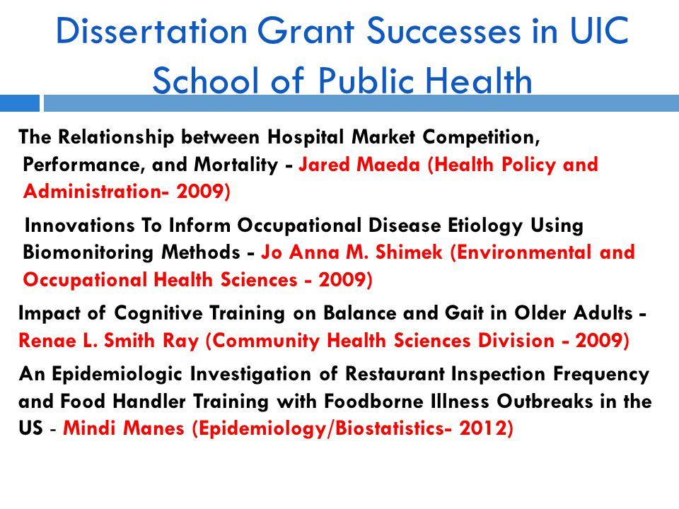 Dissertation Grant Successes in UIC School of Public Health The Relationship between Hospital Market Competition, Performance, and Mortality - Jared Maeda (Health Policy and Administration- 2009) Innovations To Inform Occupational Disease Etiology Using Biomonitoring Methods - Jo Anna M.