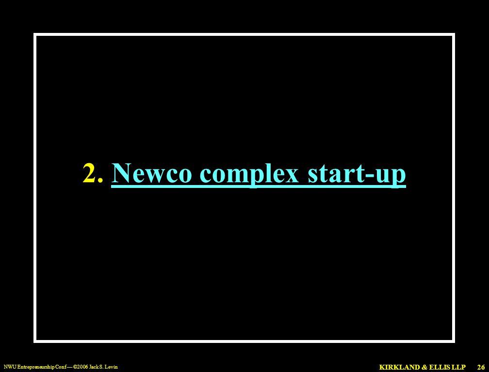 KIRKLAND & ELLIS LLP NWU Entrepreneurship Conf — ©2006 Jack S. Levin 26 2.Newco complex start-up