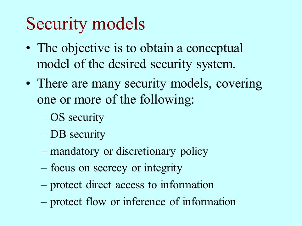 Security models The objective is to obtain a conceptual model of the desired security system. There are many security models, covering one or more of