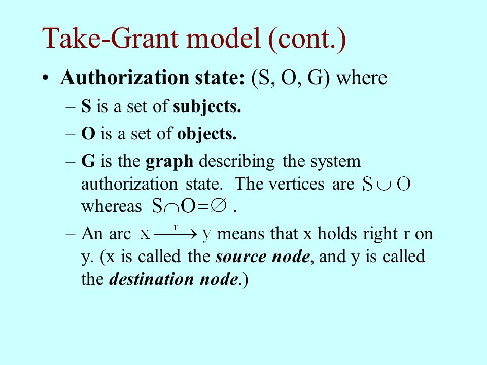 Take-Grant model (cont.) Authorization state: (S, O, G) where –S is a set of subjects. –O is a set of objects. –G is the graph describing the system a