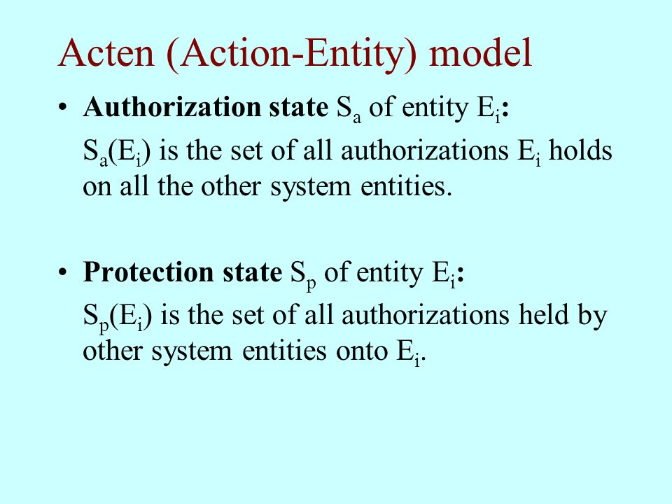 Acten (Action-Entity) model Authorization state S a of entity E i : S a (E i ) is the set of all authorizations E i holds on all the other system enti