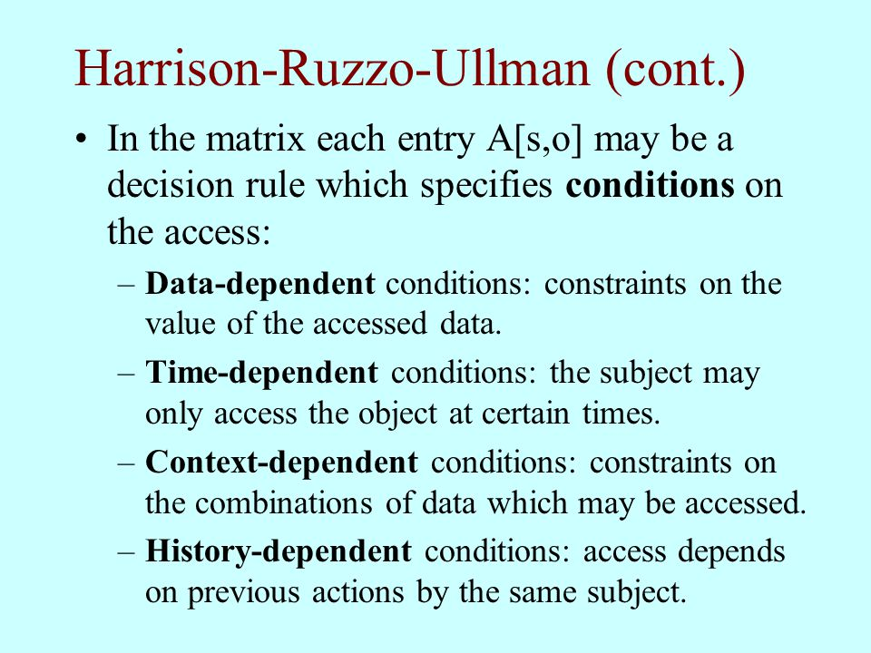 Harrison-Ruzzo-Ullman (cont.) In the matrix each entry A[s,o] may be a decision rule which specifies conditions on the access: –Data-dependent conditi