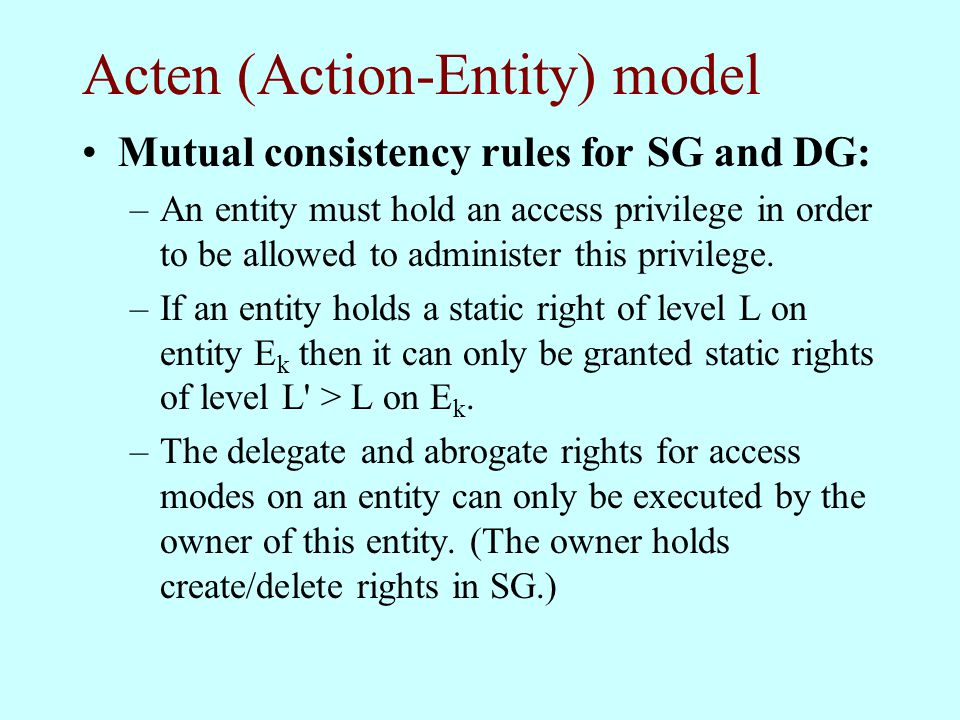 Acten (Action-Entity) model Mutual consistency rules for SG and DG: –An entity must hold an access privilege in order to be allowed to administer this