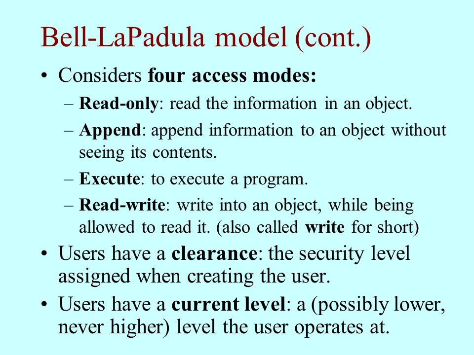 Bell-LaPadula model (cont.) Considers four access modes: –Read-only: read the information in an object. –Append: append information to an object witho